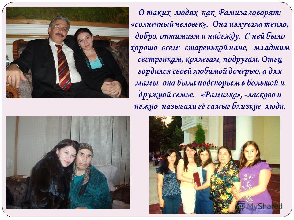 О таких людях как Рамиза говорят: «солнечный человек». Она излучала тепло, добро, оптимизм и надежду. С ней было хорошо всем: старенькой нане, младшим сестренкам, коллегам, подругам. Отец гордился своей любимой дочерью, а для мамы она была подспорьем