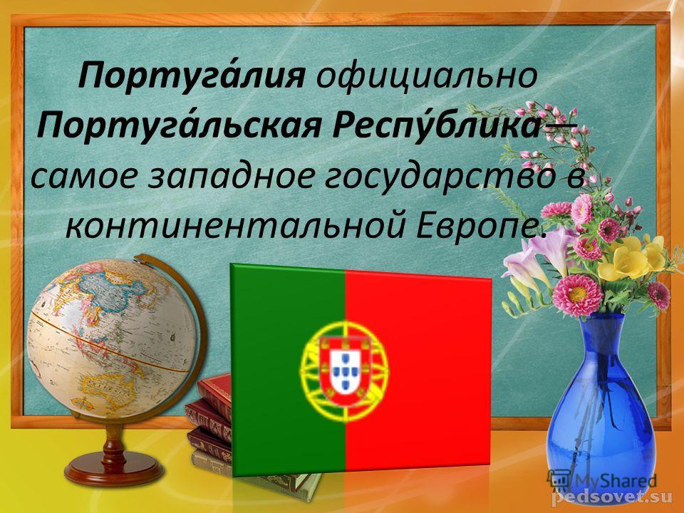 Португа́лия официально Португа́льская Респу́блика самое западное государство в континентальной Европе.