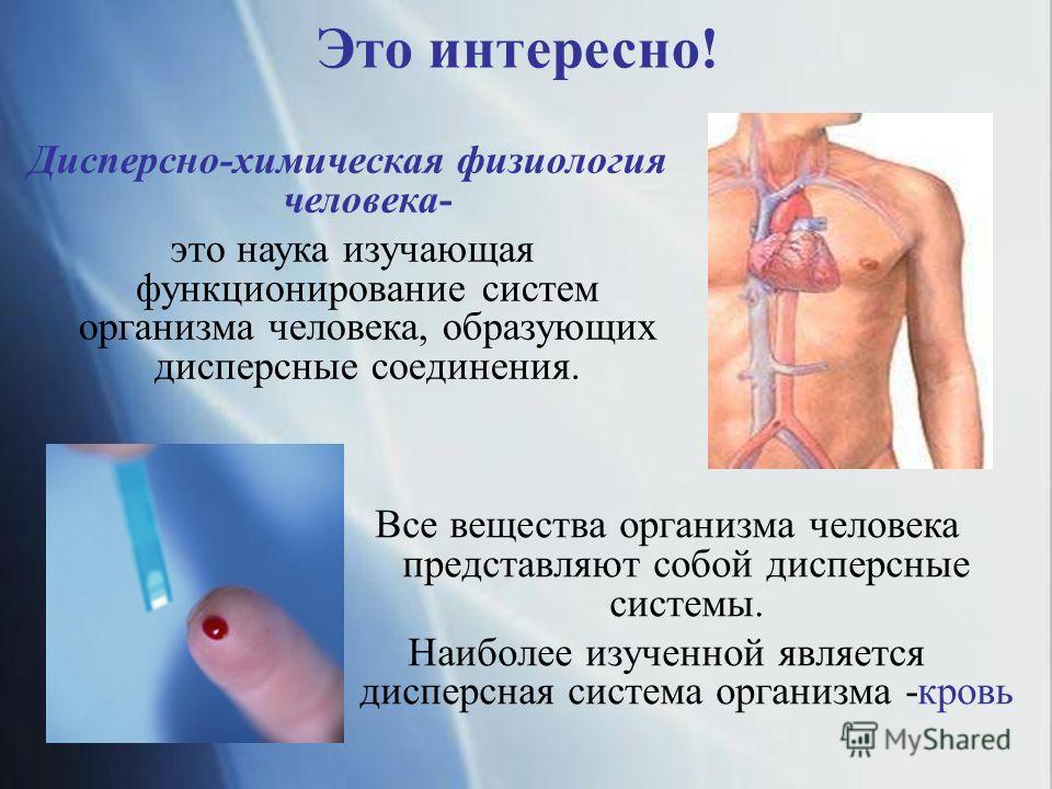 Это интересно! Дисперсно-химическая физиология человека- это наука изучающая функционирование систем организма человека, образующих дисперсные соединения. Все вещества организма человека представляют собой дисперсные системы. Наиболее изученной являе