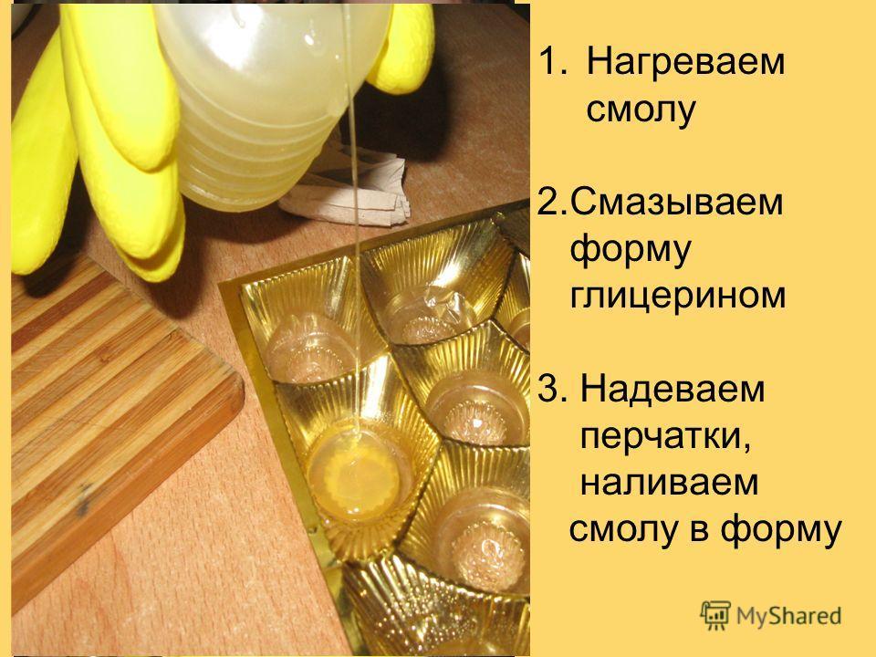 1.Нагреваем смолу 2.Смазываем форму глицерином 3. Надеваем перчатки, наливаем смолу в форму