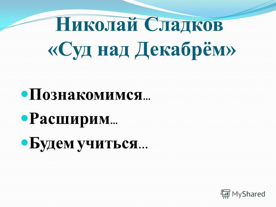 Николай Сладков «Суд над Декабрём» Познакомимся … Расширим … Будем учиться …
