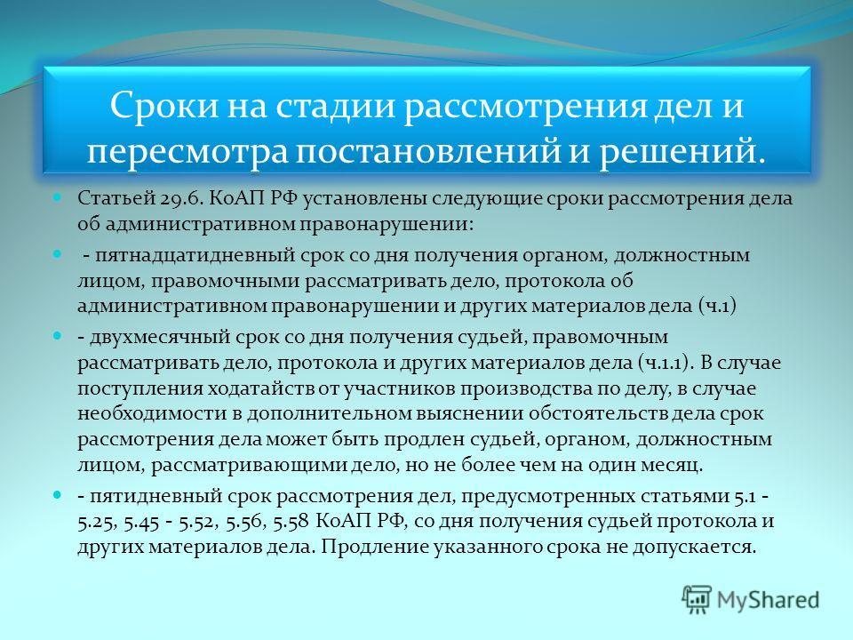 Сроки на стадии рассмотрения дел и пересмотра постановлений и решений. Статьей 29.6. КоАП РФ установлены следующие сроки рассмотрения дела об административном правонарушении: - пятнадцатидневный срок со дня получения органом, должностным лицом, право