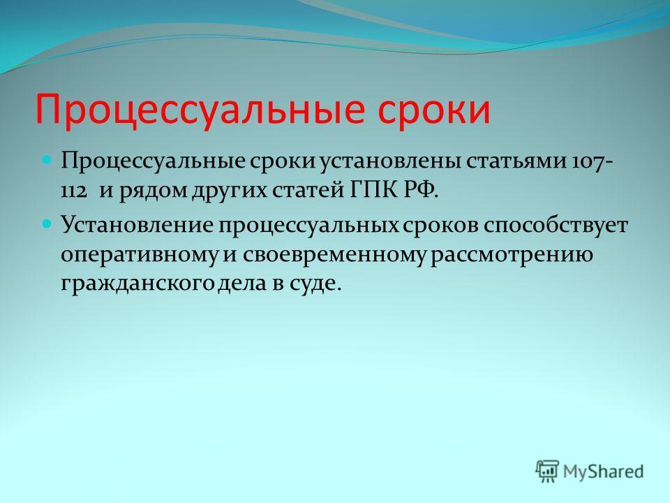 Процессуальные сроки Процессуальные сроки установлены статьями 107- 112 и рядом других статей ГПК РФ. Установление процессуальных сроков способствует оперативному и своевременному рассмотрению гражданского дела в суде.