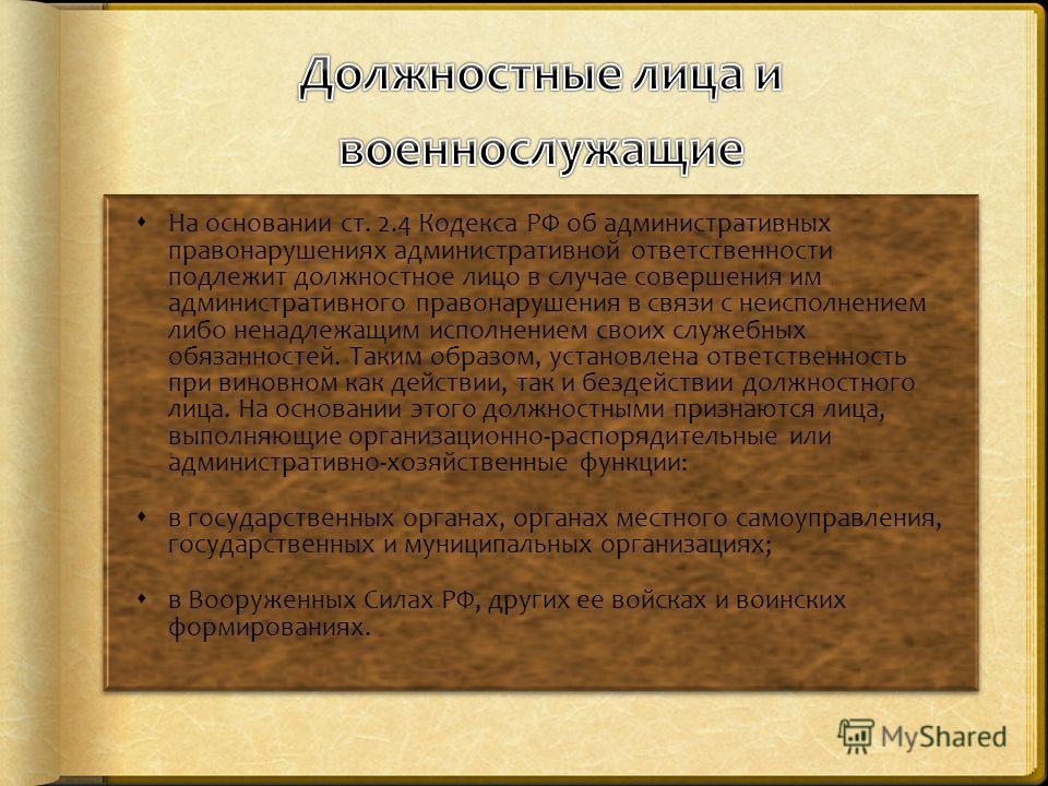 На основании ст. 2.4 Кодекса РФ об административных правонарушениях административной ответственности подлежит должностное лицо в случае совершения им административного правонарушения в связи с неисполнением либо ненадлежащим исполнением своих служебн