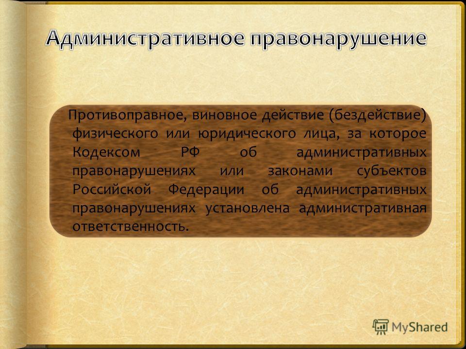 Противоправное, виновное действие (бездействие) физического или юридического лица, за которое Кодексом РФ об административных правонарушениях или законами субъектов Российской Федерации об административных правонарушениях установлена административная