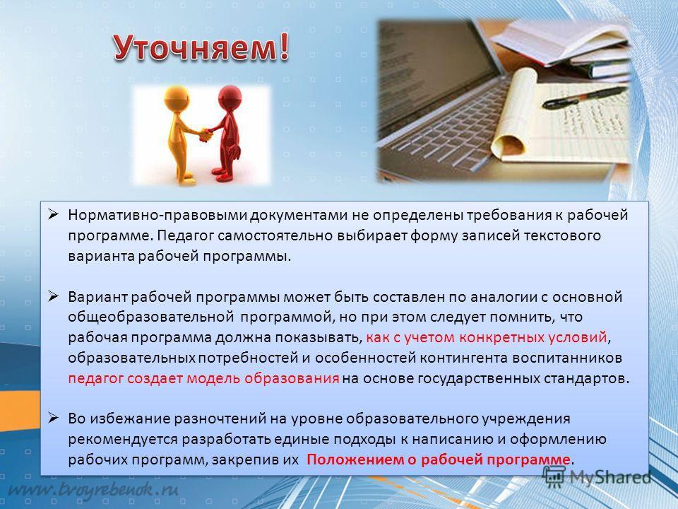 Нормативно-правовыми документами не определены требования к рабочей программе. Педагог самостоятельно выбирает форму записей текстового варианта рабочей программы. Вариант рабочей программы может быть составлен по аналогии с основной общеобразователь
