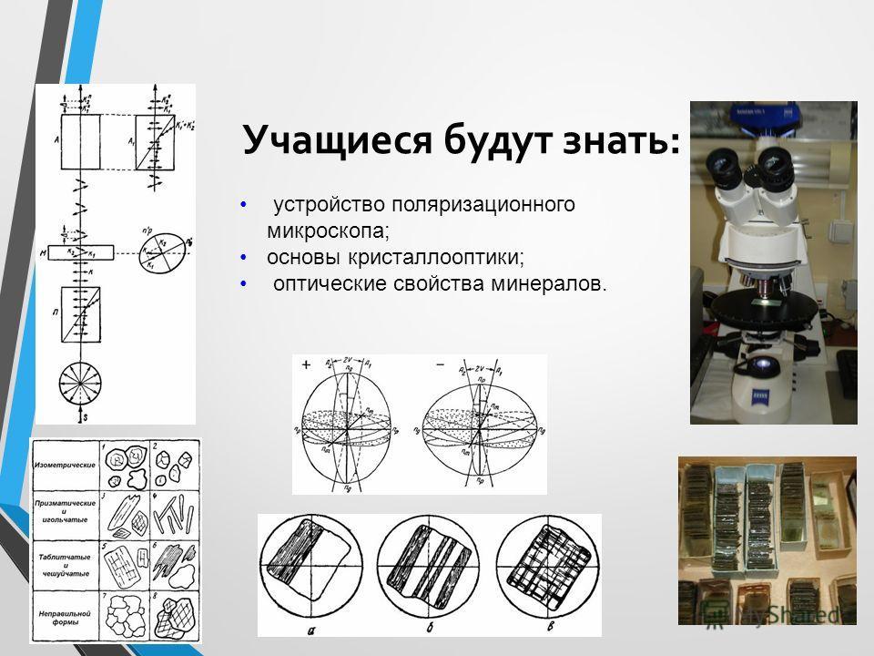 Учащиеся будут знать: устройство поляризационного микроскопа; основы кристаллооптики; оптические свойства минералов.