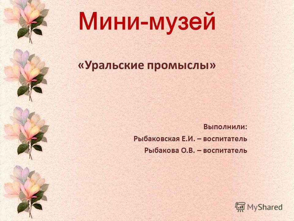 Мини-музей «Уральские промыслы» Выполнили: Рыбаковская Е.И. – воспитатель Рыбакова О.В. – воспитатель