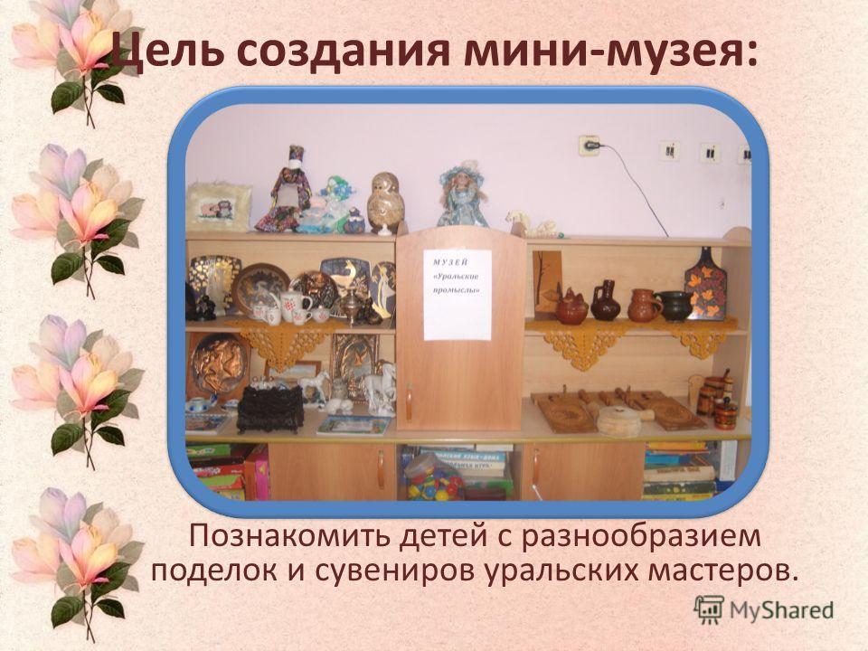 Цель создания мини-музея: Познакомить детей с разнообразием поделок и сувениров уральских мастеров.