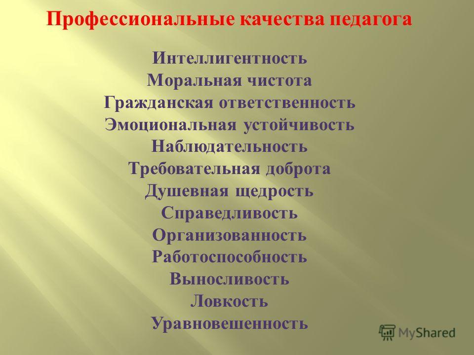 Профессиональные качества педагога Интеллигентность Моральная чистота Гражданская ответственность Эмоциональная устойчивость Наблюдательность Требовательная доброта Душевная щедрость Справедливость Организованность Работоспособность Выносливость Ловк