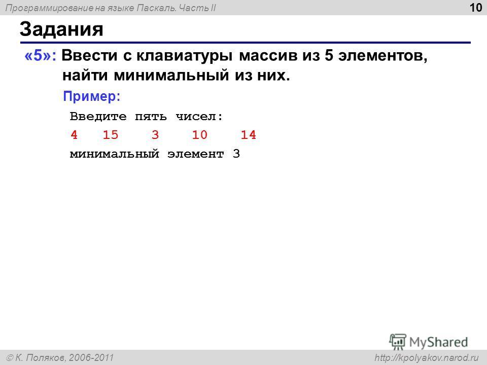 Программирование на языке Паскаль. Часть II К. Поляков, 2006-2011 http://kpolyakov.narod.ru Задания 10 «5»: Ввести c клавиатуры массив из 5 элементов, найти минимальный из них. Пример: Введите пять чисел: 4 15 3 10 14 минимальный элемент 3