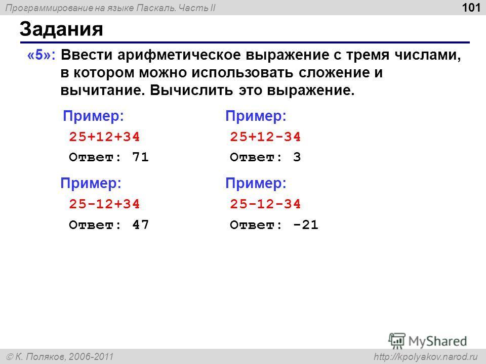 Программирование на языке Паскаль. Часть II К. Поляков, 2006-2011 http://kpolyakov.narod.ru Задания 101 «5»: Ввести арифметическое выражение c тремя числами, в котором можно использовать сложение и вычитание. Вычислить это выражение. Пример: Пример:
