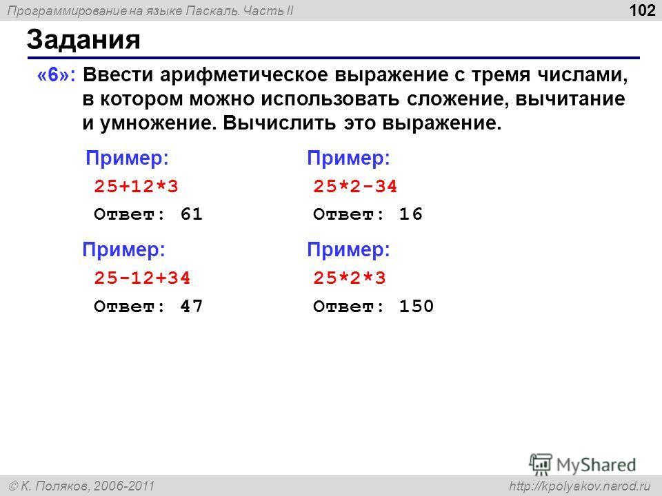Программирование на языке Паскаль. Часть II К. Поляков, 2006-2011 http://kpolyakov.narod.ru Задания 102 «6»: Ввести арифметическое выражение c тремя числами, в котором можно использовать сложение, вычитание и умножение. Вычислить это выражение. Приме