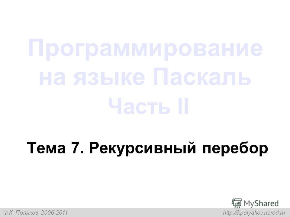 К. Поляков, 2006-2011 http://kpolyakov.narod.ru Программирование на языке Паскаль Часть II Тема 7. Рекурсивный перебор