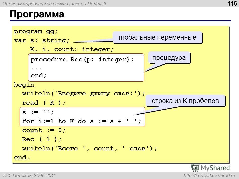 Программирование на языке Паскаль. Часть II К. Поляков, 2006-2011 http://kpolyakov.narod.ru Программа 115 program qq; var s: string; K, i, count: integer; begin writeln('Введите длину слов:'); read ( K ); s := ''; for i:=1 to K do s := s + ' '; count