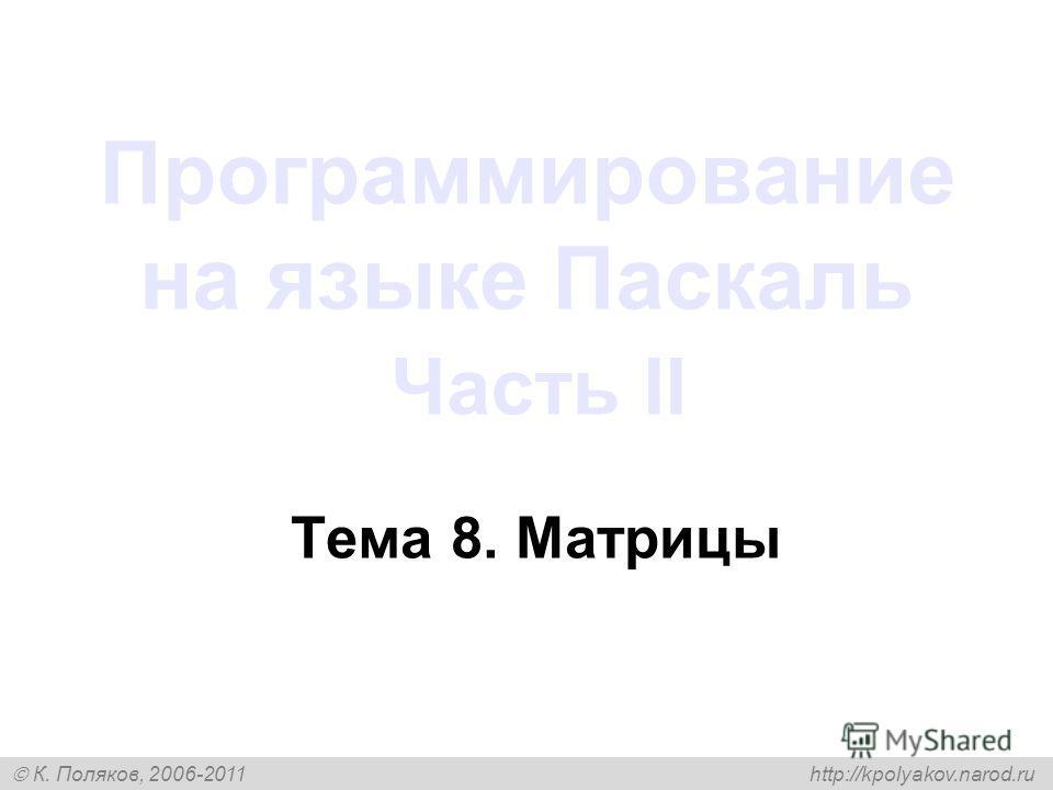 К. Поляков, 2006-2011 http://kpolyakov.narod.ru Программирование на языке Паскаль Часть II Тема 8. Матрицы