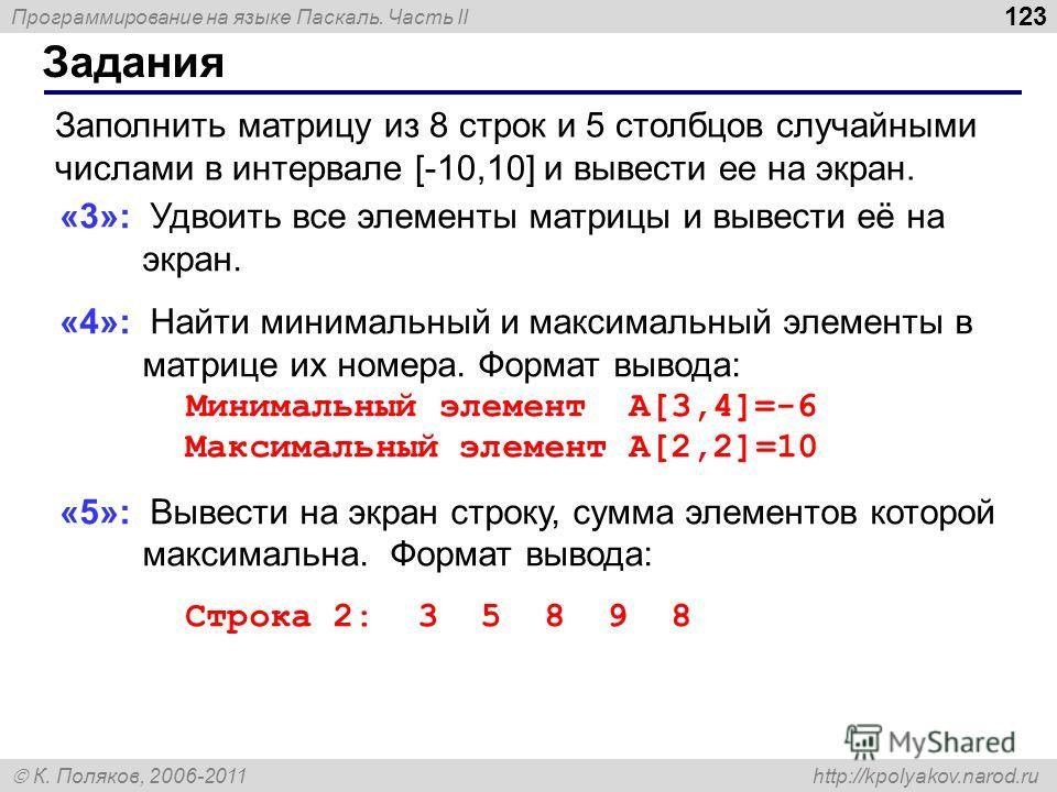 Программирование на языке Паскаль. Часть II К. Поляков, 2006-2011 http://kpolyakov.narod.ru Задания 123 Заполнить матрицу из 8 строк и 5 столбцов случайными числами в интервале [-10,10] и вывести ее на экран. «3»: Удвоить все элементы матрицы и вывес
