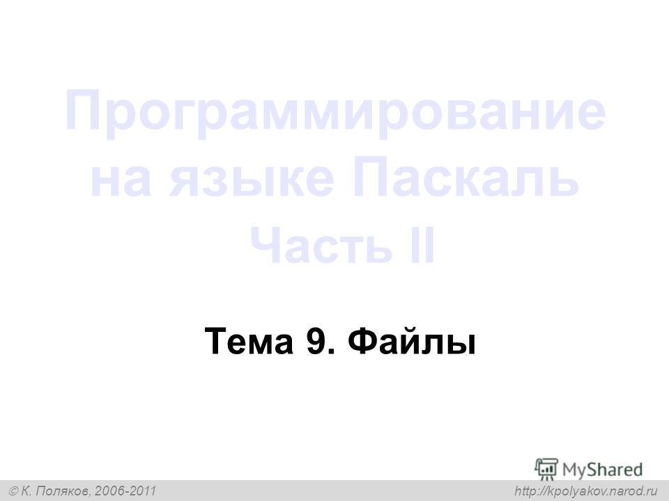 К. Поляков, 2006-2011 http://kpolyakov.narod.ru Программирование на языке Паскаль Часть II Тема 9. Файлы