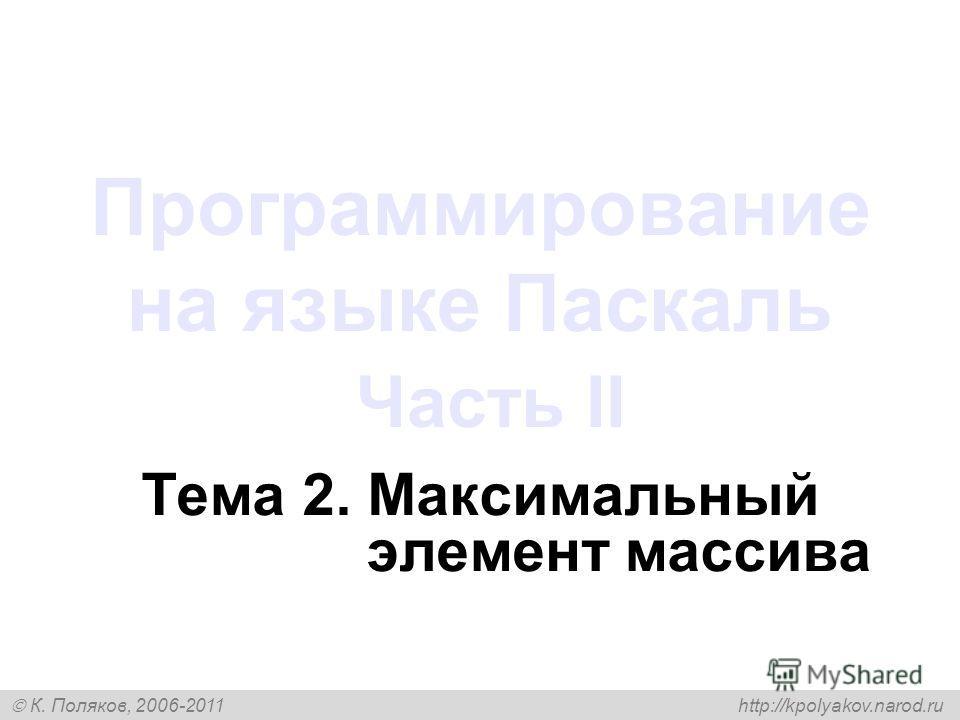 К. Поляков, 2006-2011 http://kpolyakov.narod.ru Программирование на языке Паскаль Часть II Тема 2. Максимальный элемент массива
