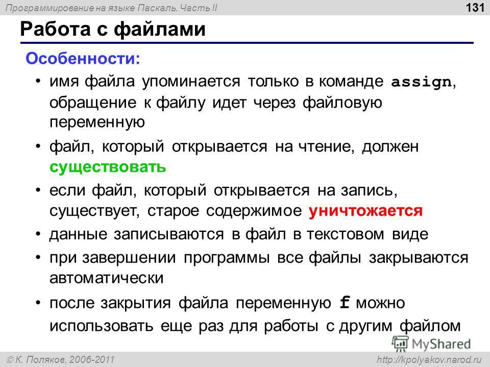 Программирование на языке Паскаль. Часть II К. Поляков, 2006-2011 http://kpolyakov.narod.ru Работа с файлами 131 Особенности: имя файла упоминается только в команде assign, обращение к файлу идет через файловую переменную файл, который открывается на