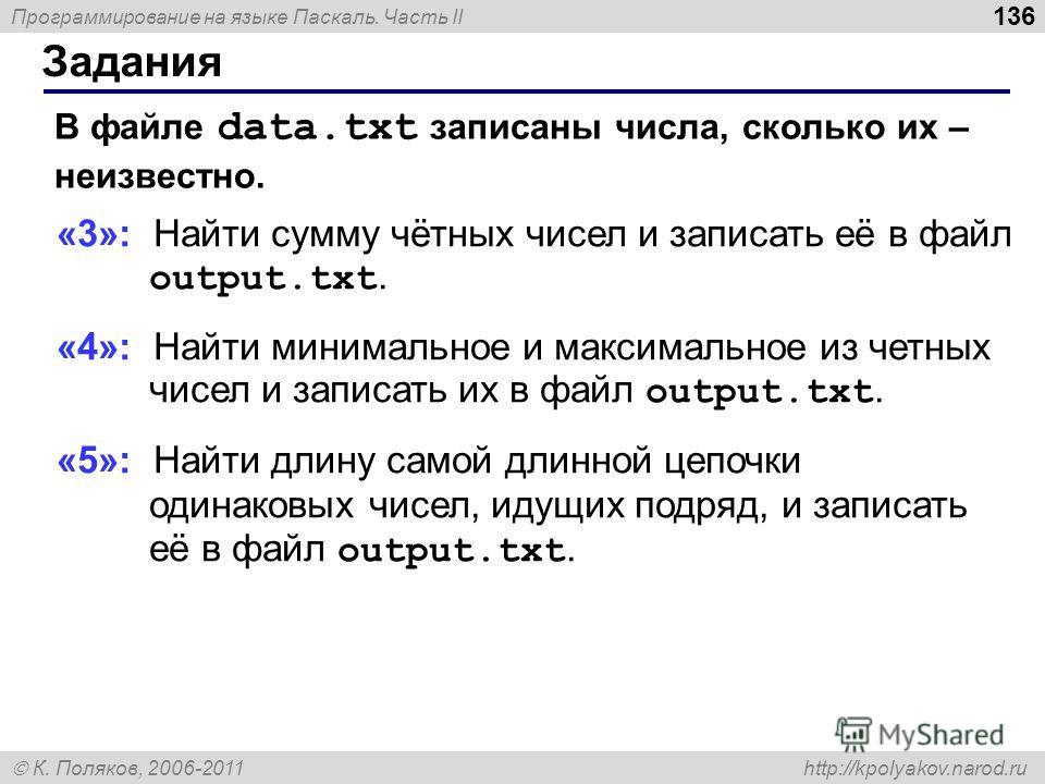 Программирование на языке Паскаль. Часть II К. Поляков, 2006-2011 http://kpolyakov.narod.ru Задания 136 В файле data.txt записаны числа, сколько их – неизвестно. «3»: Найти сумму чётных чисел и записать её в файл output.txt. «4»: Найти минимальное и
