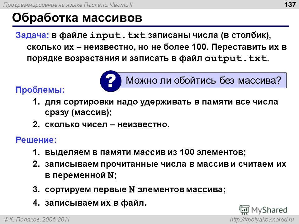 Программирование на языке Паскаль. Часть II К. Поляков, 2006-2011 http://kpolyakov.narod.ru Обработка массивов 137 Задача: в файле input.txt записаны числа (в столбик), сколько их – неизвестно, но не более 100. Переставить их в порядке возрастания и