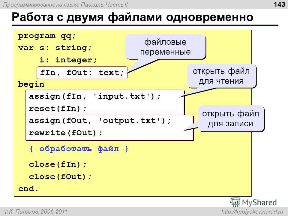 Программирование на языке Паскаль. Часть II К. Поляков, 2006-2011 http://kpolyakov.narod.ru Работа с двумя файлами одновременно 143 program qq; var s: string; i: integer; fIn, fOut: text; begin assign(fIn, 'input.txt'); reset(fIn); assign(fOut, 'outp