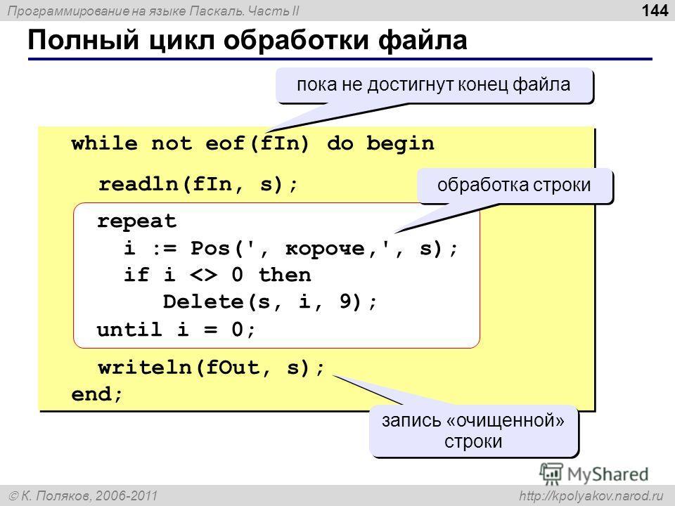 Программирование на языке Паскаль. Часть II К. Поляков, 2006-2011 http://kpolyakov.narod.ru Полный цикл обработки файла 144 while not eof(fIn) do begin readln(fIn, s); writeln(fOut, s); end; while not eof(fIn) do begin readln(fIn, s); writeln(fOut, s
