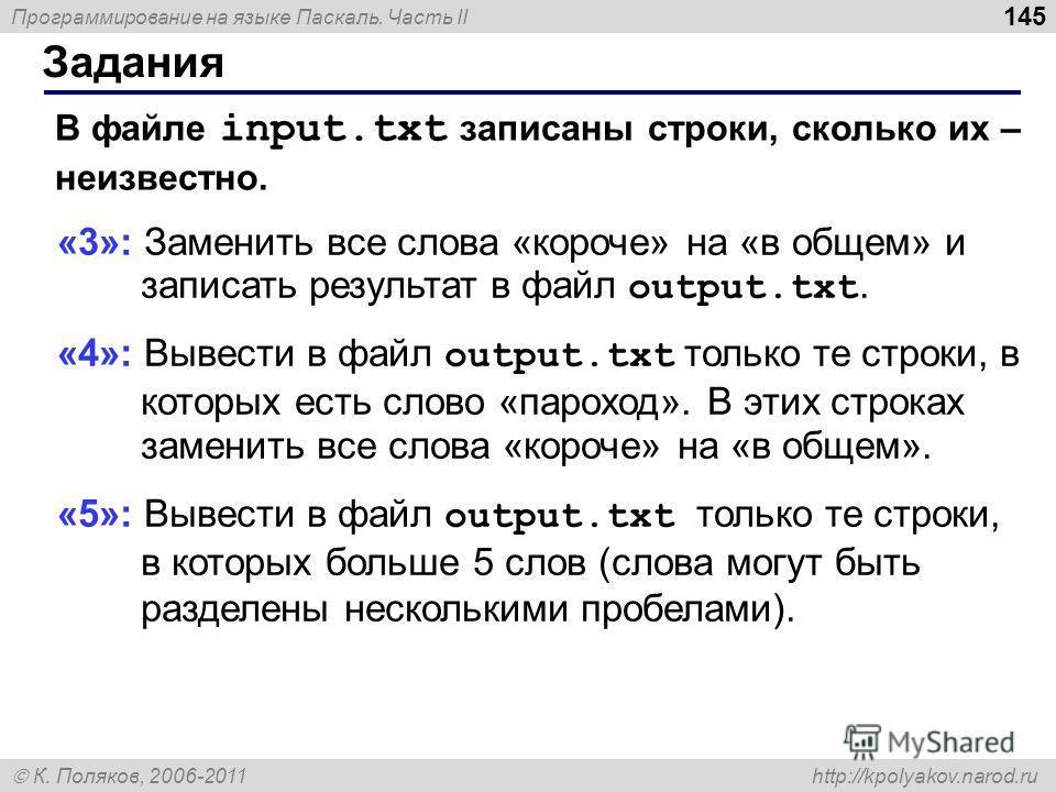 Программирование на языке Паскаль. Часть II К. Поляков, 2006-2011 http://kpolyakov.narod.ru Задания 145 В файле input.txt записаны строки, сколько их – неизвестно. «3»: Заменить все слова «короче» на «в общем» и записать результат в файл output.txt.
