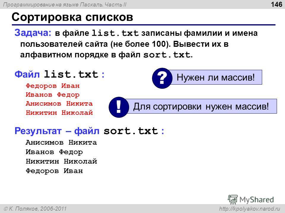 Программирование на языке Паскаль. Часть II К. Поляков, 2006-2011 http://kpolyakov.narod.ru Сортировка списков 146 Задача: в файле list.txt записаны фамилии и имена пользователей сайта (не более 100). Вывести их в алфавитном порядке в файл sort.txt.