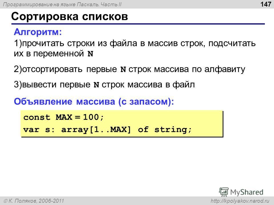 Программирование на языке Паскаль. Часть II К. Поляков, 2006-2011 http://kpolyakov.narod.ru Сортировка списков 147 Алгоритм: 1)прочитать строки из файла в массив строк, подсчитать их в переменной N 2)отсортировать первые N строк массива по алфавиту 3