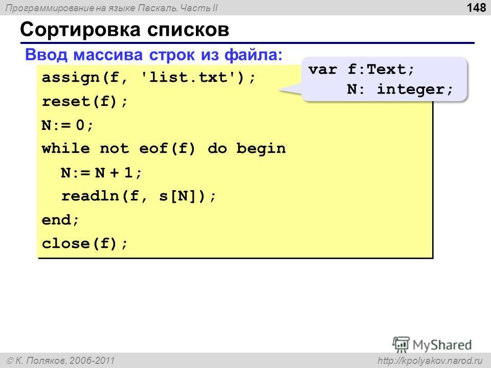 Программирование на языке Паскаль. Часть II К. Поляков, 2006-2011 http://kpolyakov.narod.ru Сортировка списков 148 Ввод массива строк из файла: assign(f, 'list.txt'); reset(f); N:= 0; while not eof(f) do begin N:= N + 1; readln(f, s[N]); end; close(f