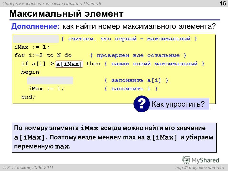Программирование на языке Паскаль. Часть II К. Поляков, 2006-2011 http://kpolyakov.narod.ru Максимальный элемент 15 max := a[1]; { считаем, что первый – максимальный } iMax := 1; for i:=2 to N do { проверяем все остальные } if a[i] > max then { нашли