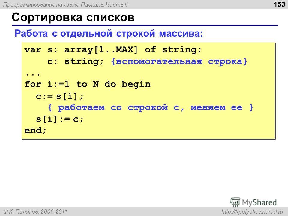 Программирование на языке Паскаль. Часть II К. Поляков, 2006-2011 http://kpolyakov.narod.ru Сортировка списков 153 Работа с отдельной строкой массива: var s: array[1..MAX] of string; c: string; {вспомогательная строка}... for i:=1 to N do begin с:= s