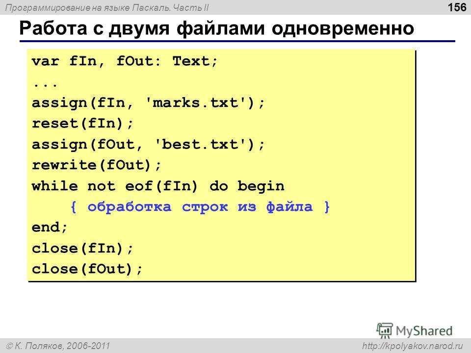 Программирование на языке Паскаль. Часть II К. Поляков, 2006-2011 http://kpolyakov.narod.ru Работа с двумя файлами одновременно 156 var fIn, fOut: Text;... assign(fIn, 'marks.txt'); reset(fIn); assign(fOut, 'best.txt'); rewrite(fOut); while not eof(f