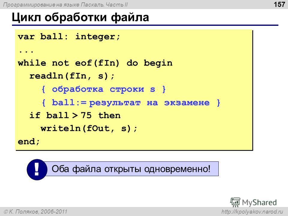 Программирование на языке Паскаль. Часть II К. Поляков, 2006-2011 http://kpolyakov.narod.ru Цикл обработки файла 157 var ball: integer;... while not eof(fIn) do begin readln(fIn, s); { обработка строки s } { ball:= результат на экзамене } if ball > 7