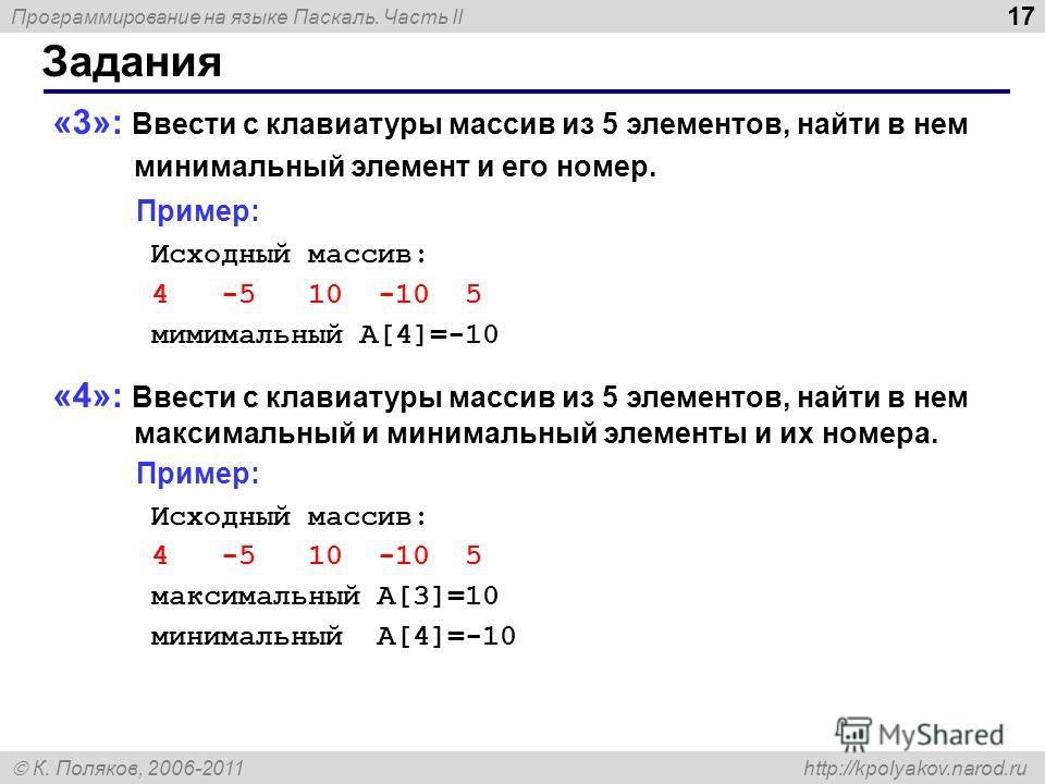 Программирование на языке Паскаль. Часть II К. Поляков, 2006-2011 http://kpolyakov.narod.ru Задания 17 «3»: Ввести с клавиатуры массив из 5 элементов, найти в нем минимальный элемент и его номер. Пример: Исходный массив: 4 -5 10 -10 5 мимимальный A[4