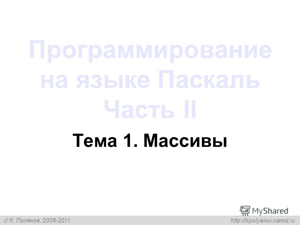 К. Поляков, 2006-2011 http://kpolyakov.narod.ru Программирование на языке Паскаль Часть II Тема 1. Массивы