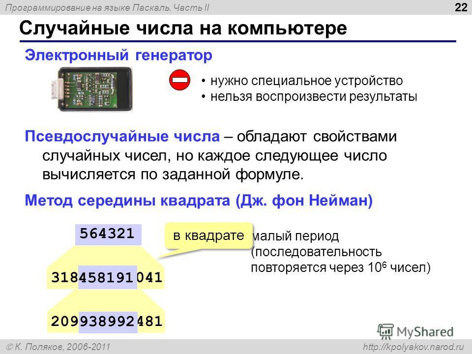 Программирование на языке Паскаль. Часть II К. Поляков, 2006-2011 http://kpolyakov.narod.ru Случайные числа на компьютере 22 Электронный генератор нужно специальное устройство нельзя воспроизвести результаты 318458191041 564321 209938992481 458191 93