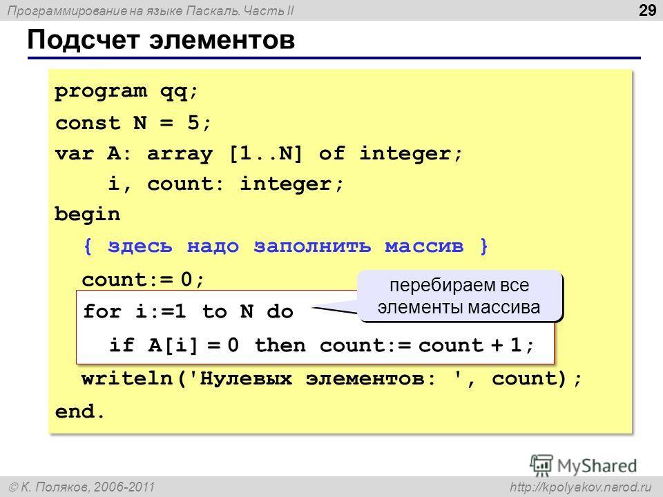 Программирование на языке Паскаль. Часть II К. Поляков, 2006-2011 http://kpolyakov.narod.ru Подсчет элементов 29 program qq; const N = 5; var A: array [1..N] of integer; i, count: integer; begin { здесь надо заполнить массив } count:= 0; for i:=1 to