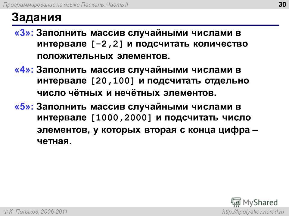 Программирование на языке Паскаль. Часть II К. Поляков, 2006-2011 http://kpolyakov.narod.ru Задания 30 «3»: Заполнить массив случайными числами в интервале [-2,2] и подсчитать количество положительных элементов. «4»: Заполнить массив случайными числа