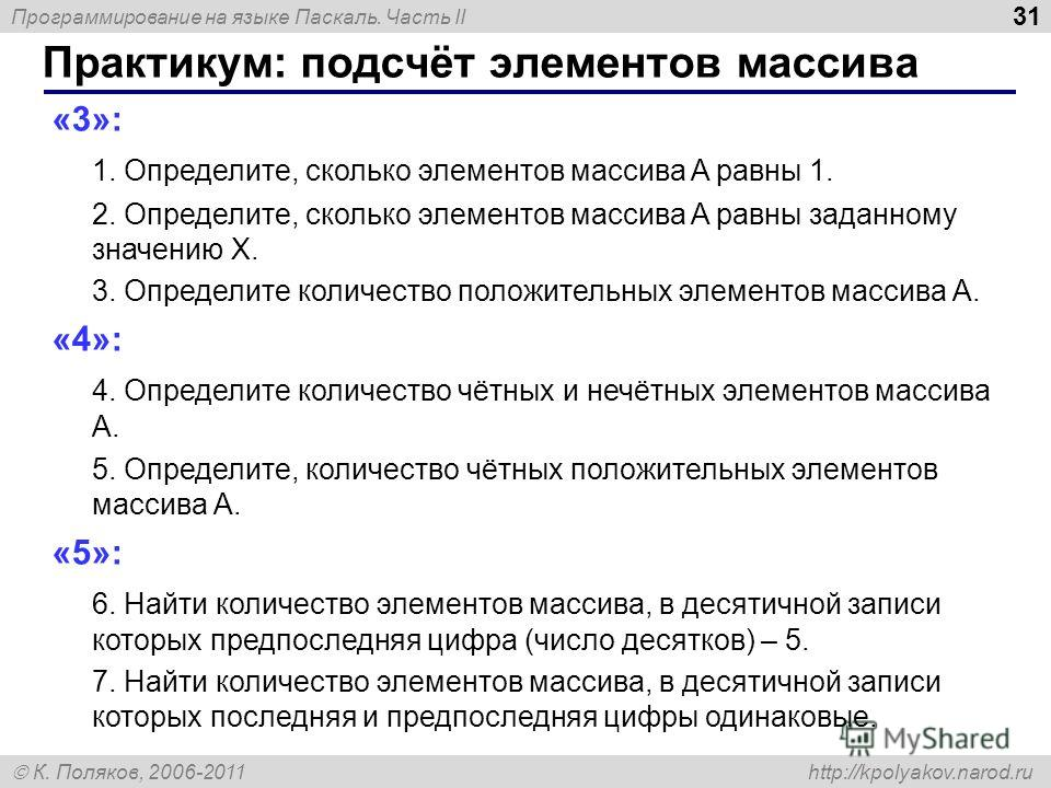 Программирование на языке Паскаль. Часть II К. Поляков, 2006-2011 http://kpolyakov.narod.ru Практикум: подсчёт элементов массива 31 «3»: 1. Определите, сколько элементов массива A равны 1. 2. Определите, сколько элементов массива A равны заданному зн