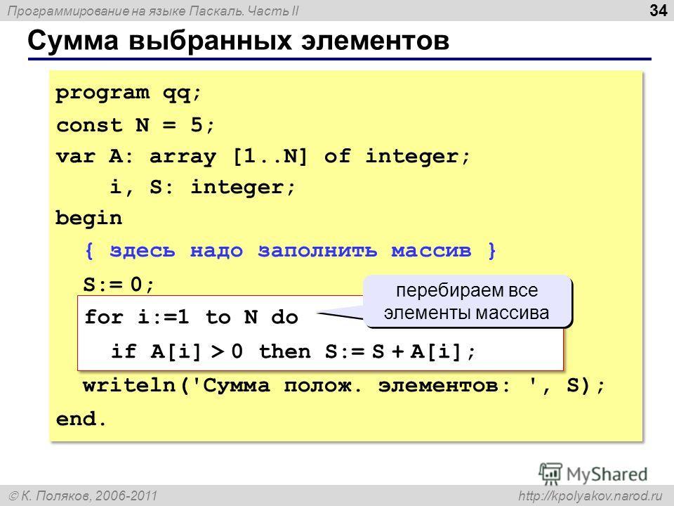 Программирование на языке Паскаль. Часть II К. Поляков, 2006-2011 http://kpolyakov.narod.ru Сумма выбранных элементов 34 program qq; const N = 5; var A: array [1..N] of integer; i, S: integer; begin { здесь надо заполнить массив } S:= 0; for i:=1 to