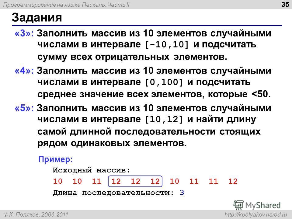 Программирование на языке Паскаль. Часть II К. Поляков, 2006-2011 http://kpolyakov.narod.ru Задания 35 «3»: Заполнить массив из 10 элементов случайными числами в интервале [-10,10] и подсчитать сумму всех отрицательных элементов. «4»: Заполнить масси