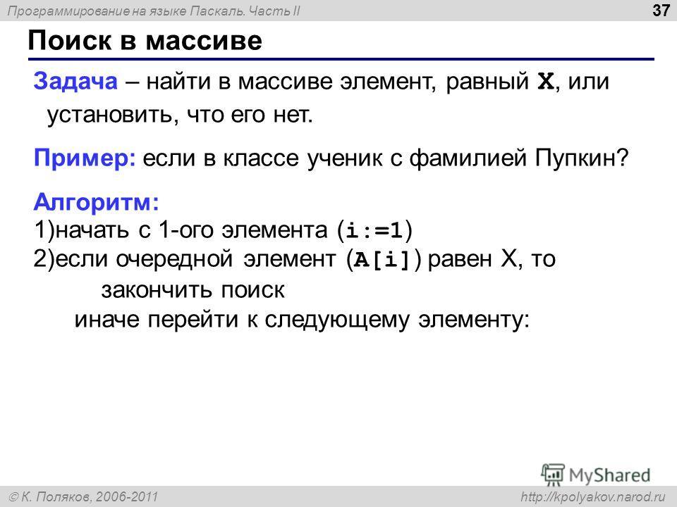 Программирование на языке Паскаль. Часть II К. Поляков, 2006-2011 http://kpolyakov.narod.ru Поиск в массиве 37 Задача – найти в массиве элемент, равный X, или установить, что его нет. Пример: если в классе ученик с фамилией Пупкин? Алгоритм: 1)начать