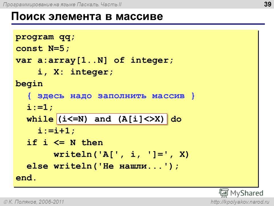 Программирование на языке Паскаль. Часть II К. Поляков, 2006-2011 http://kpolyakov.narod.ru Поиск элемента в массиве 39 program qq; const N=5; var a:array[1..N] of integer; i, X: integer; begin { здесь надо заполнить массив } i:=1; while A[i]X do i:=