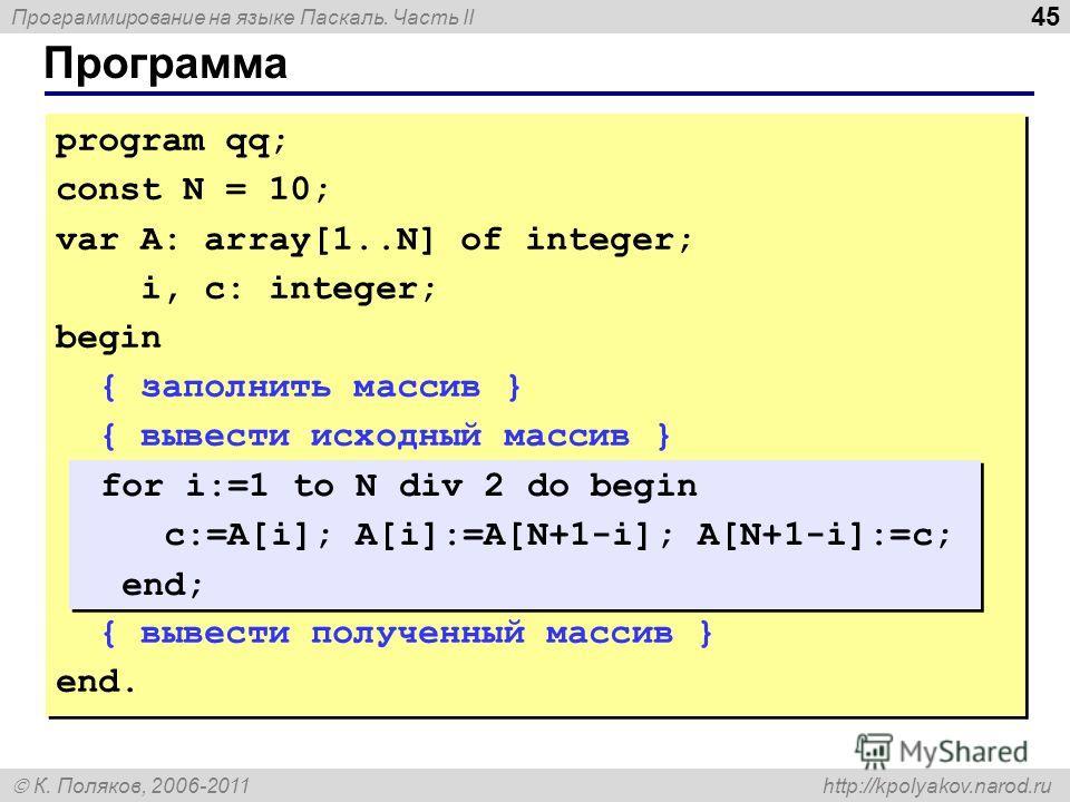 Программирование на языке Паскаль. Часть II К. Поляков, 2006-2011 http://kpolyakov.narod.ru Программа 45 program qq; const N = 10; var A: array[1..N] of integer; i, c: integer; begin { заполнить массив } { вывести исходный массив } { вывести полученн