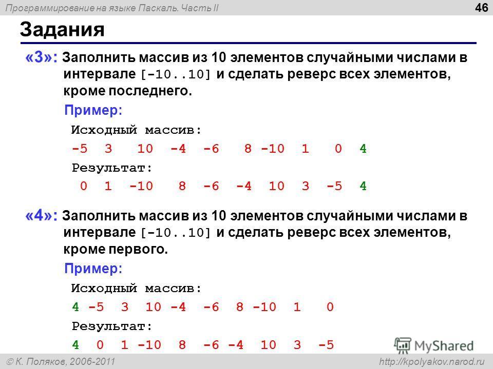 Программирование на языке Паскаль. Часть II К. Поляков, 2006-2011 http://kpolyakov.narod.ru Задания 46 «3»: Заполнить массив из 10 элементов случайными числами в интервале [-10..10] и сделать реверс всех элементов, кроме последнего. Пример: Исходный