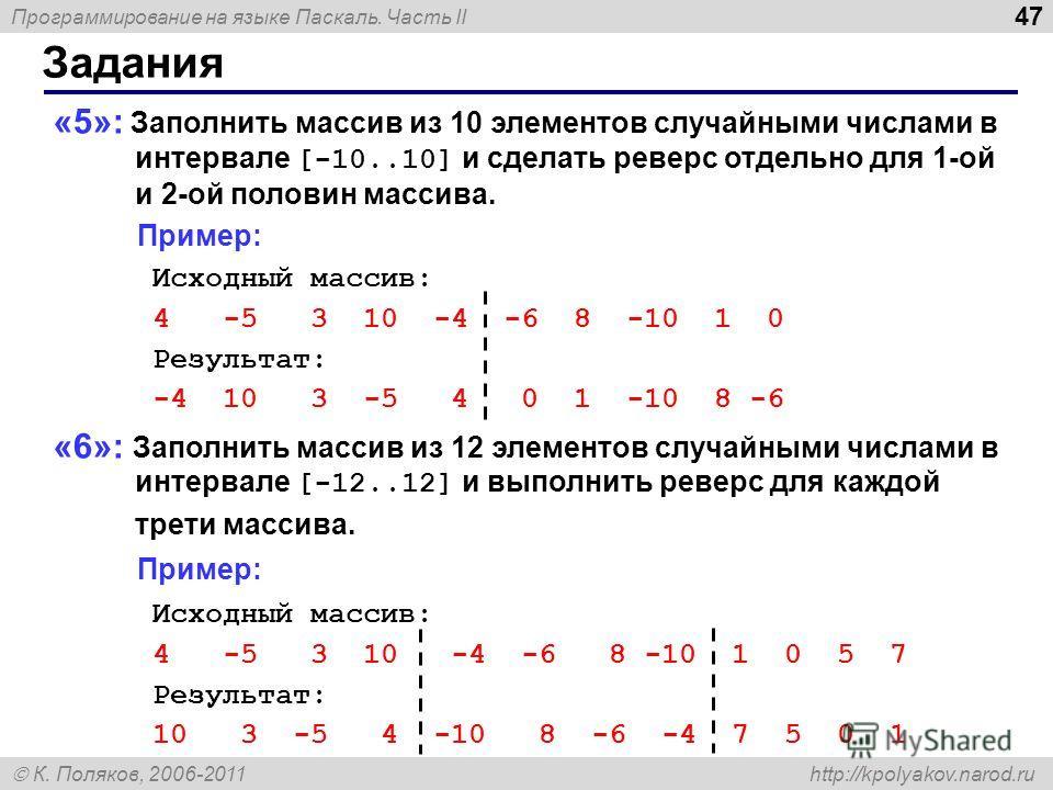 Программирование на языке Паскаль. Часть II К. Поляков, 2006-2011 http://kpolyakov.narod.ru Задания 47 «5»: Заполнить массив из 10 элементов случайными числами в интервале [-10..10] и сделать реверс отдельно для 1-ой и 2-ой половин массива. Пример: И