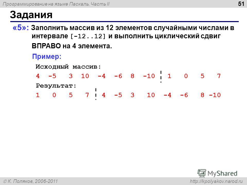 Программирование на языке Паскаль. Часть II К. Поляков, 2006-2011 http://kpolyakov.narod.ru Задания 51 «5»: Заполнить массив из 12 элементов случайными числами в интервале [-12..12] и выполнить циклический сдвиг ВПРАВО на 4 элемента. Пример: Исходный